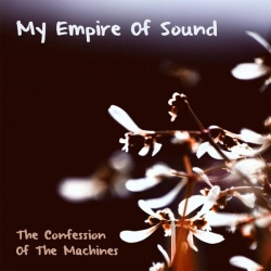 My Empire Of Sound The Confession Of The Machine